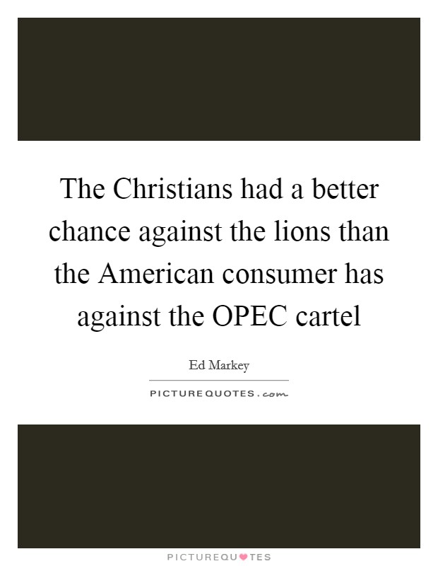 The Christians had a better chance against the lions than the American consumer has against the OPEC cartel Picture Quote #1