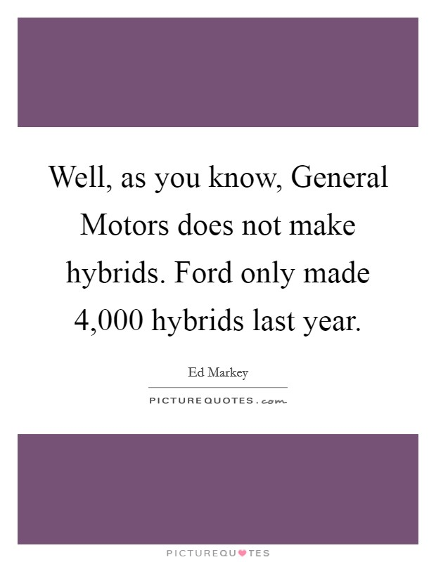 Well, as you know, General Motors does not make hybrids. Ford only made 4,000 hybrids last year Picture Quote #1