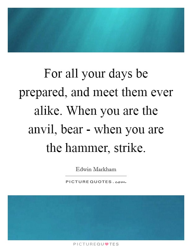 For all your days be prepared, and meet them ever alike. When you are the anvil, bear - when you are the hammer, strike Picture Quote #1