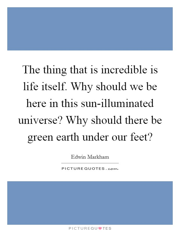 The thing that is incredible is life itself. Why should we be here in this sun-illuminated universe? Why should there be green earth under our feet? Picture Quote #1