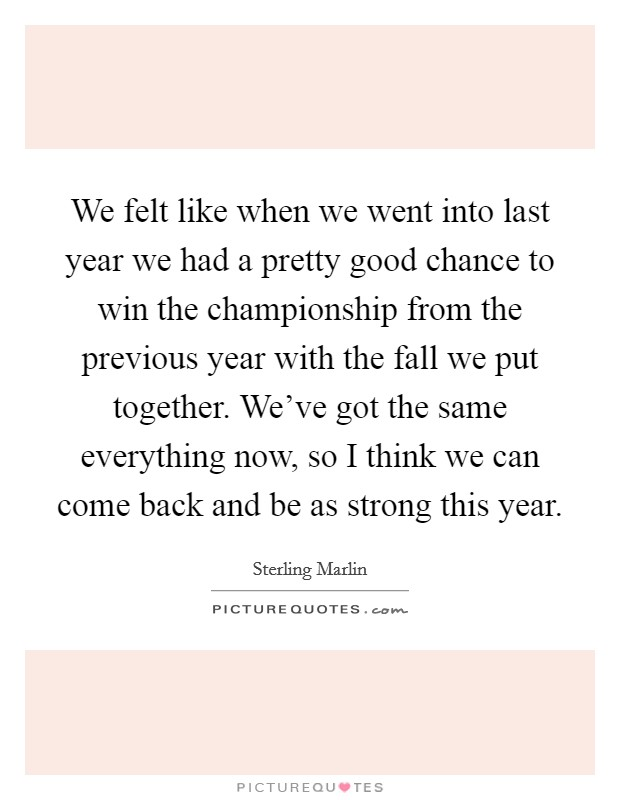 We felt like when we went into last year we had a pretty good chance to win the championship from the previous year with the fall we put together. We've got the same everything now, so I think we can come back and be as strong this year Picture Quote #1