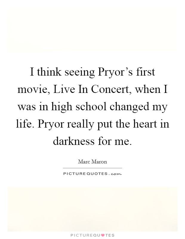 I think seeing Pryor's first movie, Live In Concert, when I was in high school changed my life. Pryor really put the heart in darkness for me Picture Quote #1