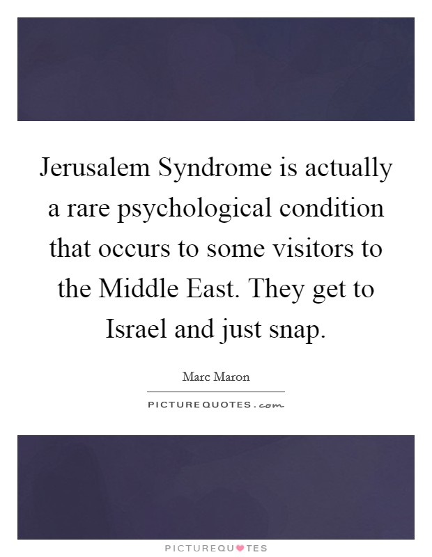 Jerusalem Syndrome is actually a rare psychological condition that occurs to some visitors to the Middle East. They get to Israel and just snap Picture Quote #1