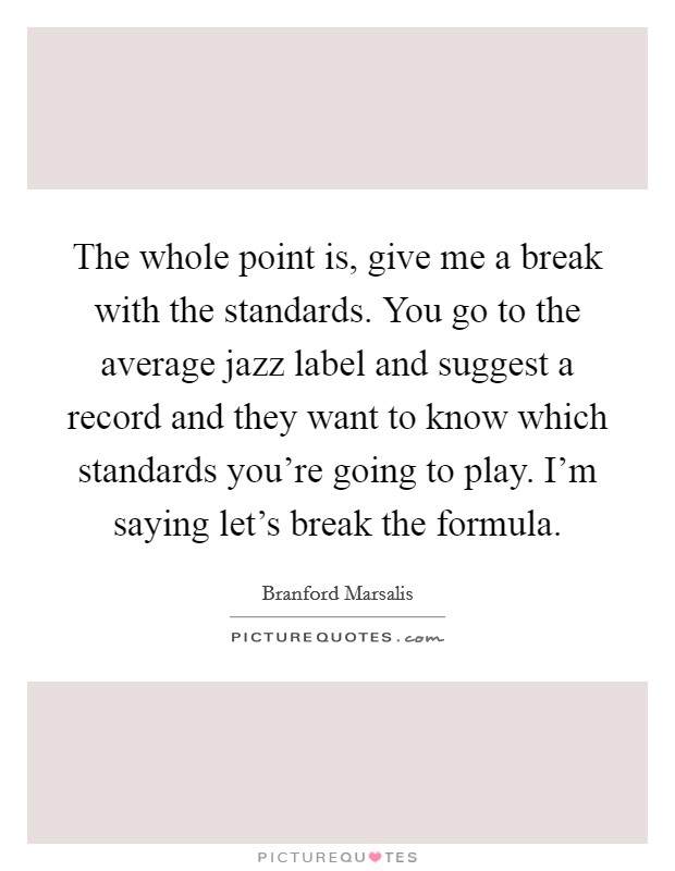 The whole point is, give me a break with the standards. You go to the average jazz label and suggest a record and they want to know which standards you're going to play. I'm saying let's break the formula Picture Quote #1