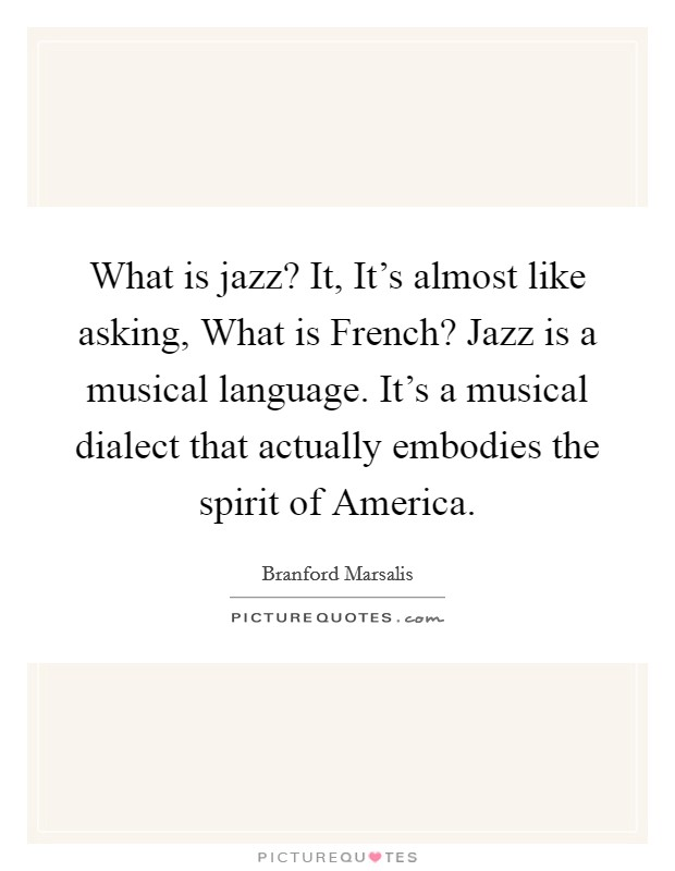 What is jazz? It, It's almost like asking, What is French? Jazz is a musical language. It's a musical dialect that actually embodies the spirit of America Picture Quote #1