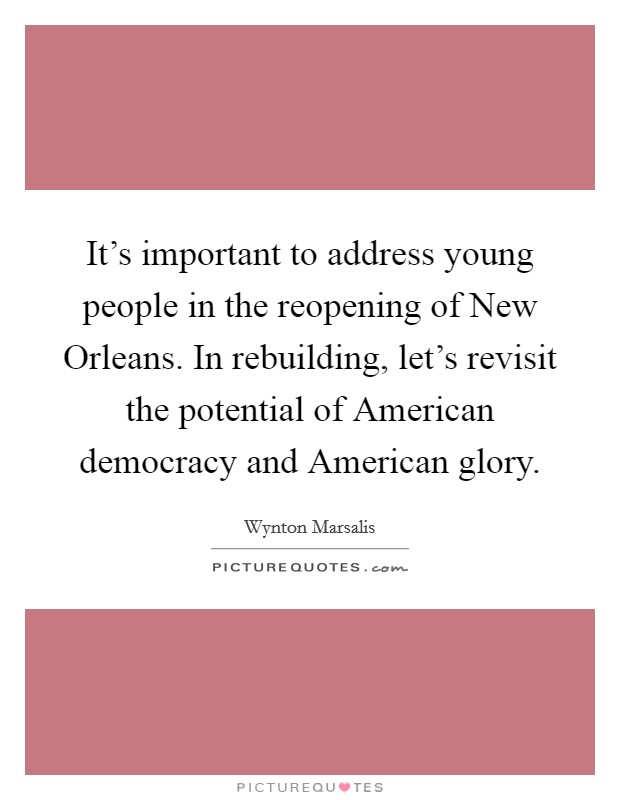 It's important to address young people in the reopening of New Orleans. In rebuilding, let's revisit the potential of American democracy and American glory Picture Quote #1