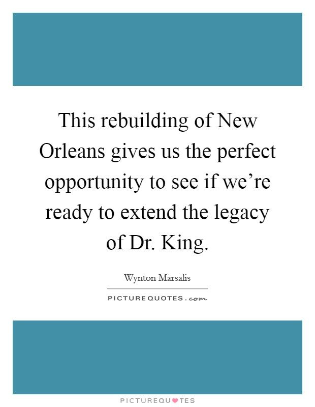 This rebuilding of New Orleans gives us the perfect opportunity to see if we're ready to extend the legacy of Dr. King Picture Quote #1