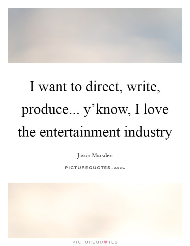 I want to direct, write, produce... y'know, I love the entertainment industry Picture Quote #1