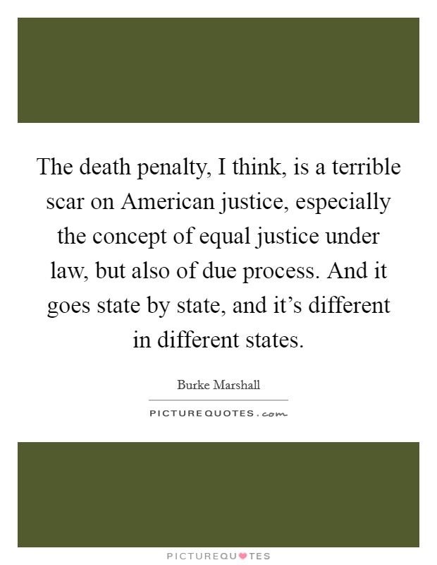 The death penalty, I think, is a terrible scar on American justice, especially the concept of equal justice under law, but also of due process. And it goes state by state, and it's different in different states Picture Quote #1