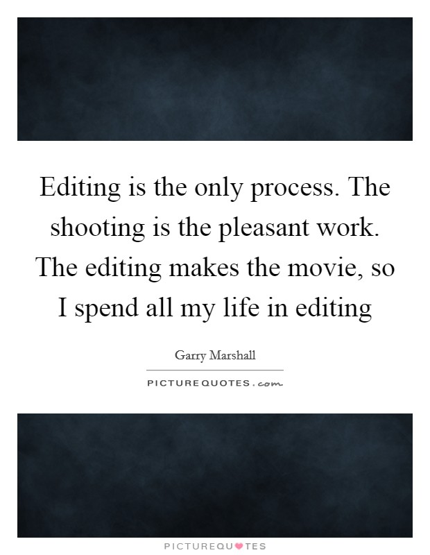 Editing is the only process. The shooting is the pleasant work. The editing makes the movie, so I spend all my life in editing Picture Quote #1
