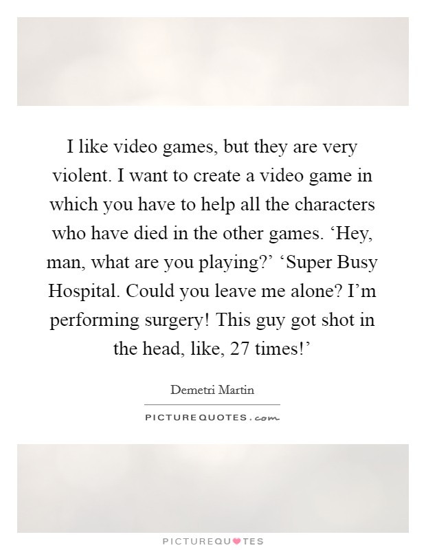 I like video games, but they are very violent. I want to create a video game in which you have to help all the characters who have died in the other games. 'Hey, man, what are you playing?' 'Super Busy Hospital. Could you leave me alone? I'm performing surgery! This guy got shot in the head, like, 27 times!' Picture Quote #1