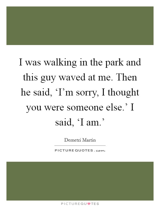 I was walking in the park and this guy waved at me. Then he said, 'I'm sorry, I thought you were someone else.' I said, 'I am.' Picture Quote #1
