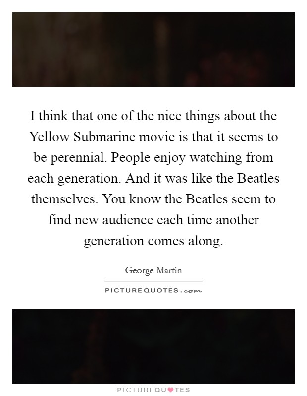 I think that one of the nice things about the Yellow Submarine movie is that it seems to be perennial. People enjoy watching from each generation. And it was like the Beatles themselves. You know the Beatles seem to find new audience each time another generation comes along Picture Quote #1