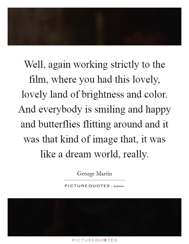 Well, again working strictly to the film, where you had this lovely, lovely land of brightness and color. And everybody is smiling and happy and butterflies flitting around and it was that kind of image that, it was like a dream world, really Picture Quote #1