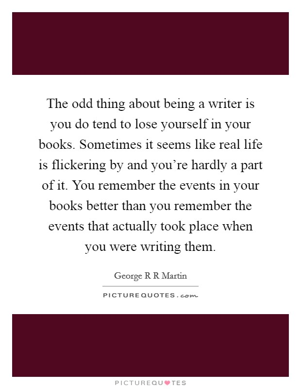 The odd thing about being a writer is you do tend to lose yourself in your books. Sometimes it seems like real life is flickering by and you're hardly a part of it. You remember the events in your books better than you remember the events that actually took place when you were writing them Picture Quote #1