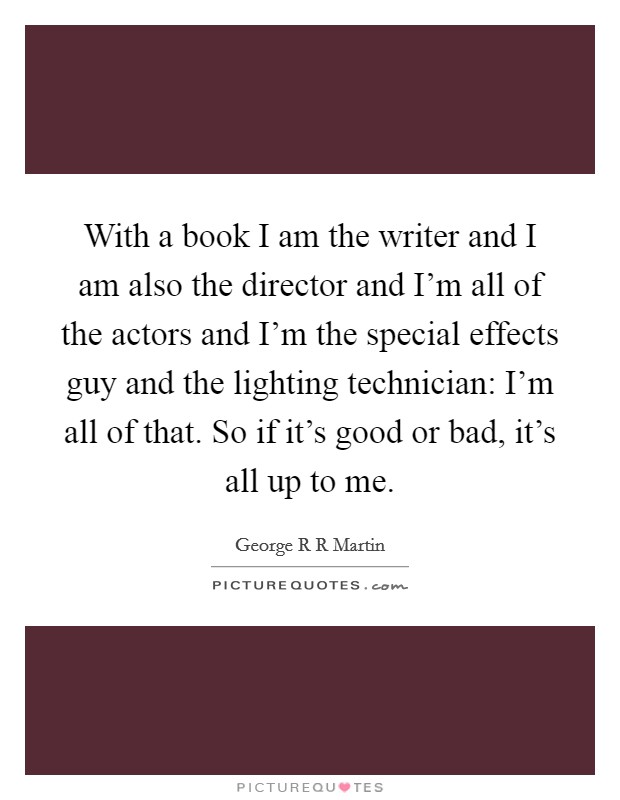 With a book I am the writer and I am also the director and I'm all of the actors and I'm the special effects guy and the lighting technician: I'm all of that. So if it's good or bad, it's all up to me Picture Quote #1