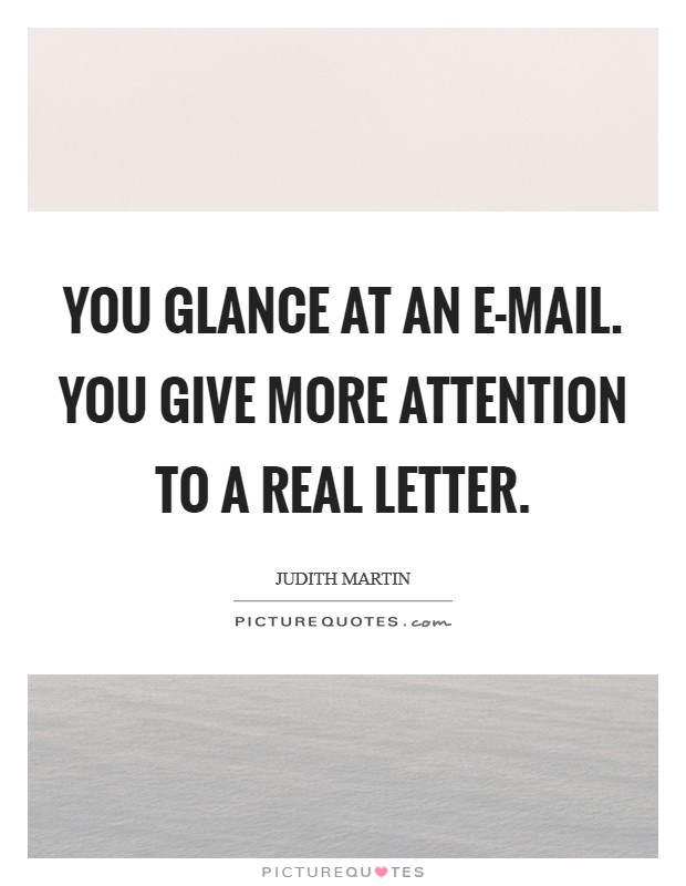 You glance at an e-mail. You give more attention to a real letter Picture Quote #1