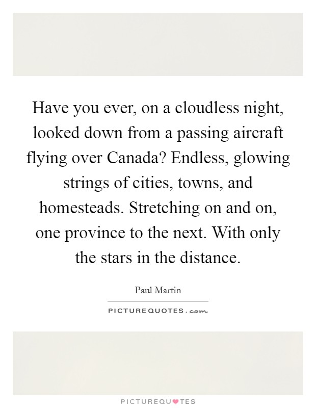 Have you ever, on a cloudless night, looked down from a passing aircraft flying over Canada? Endless, glowing strings of cities, towns, and homesteads. Stretching on and on, one province to the next. With only the stars in the distance Picture Quote #1