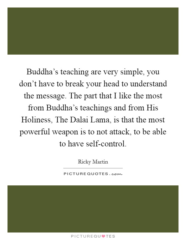 Buddha's teaching are very simple, you don't have to break your head to understand the message. The part that I like the most from Buddha's teachings and from His Holiness, The Dalai Lama, is that the most powerful weapon is to not attack, to be able to have self-control Picture Quote #1