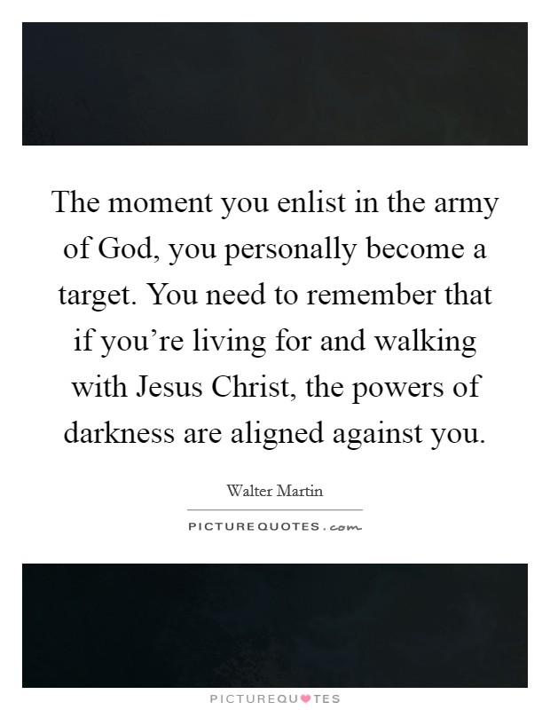 The moment you enlist in the army of God, you personally become a target. You need to remember that if you're living for and walking with Jesus Christ, the powers of darkness are aligned against you Picture Quote #1