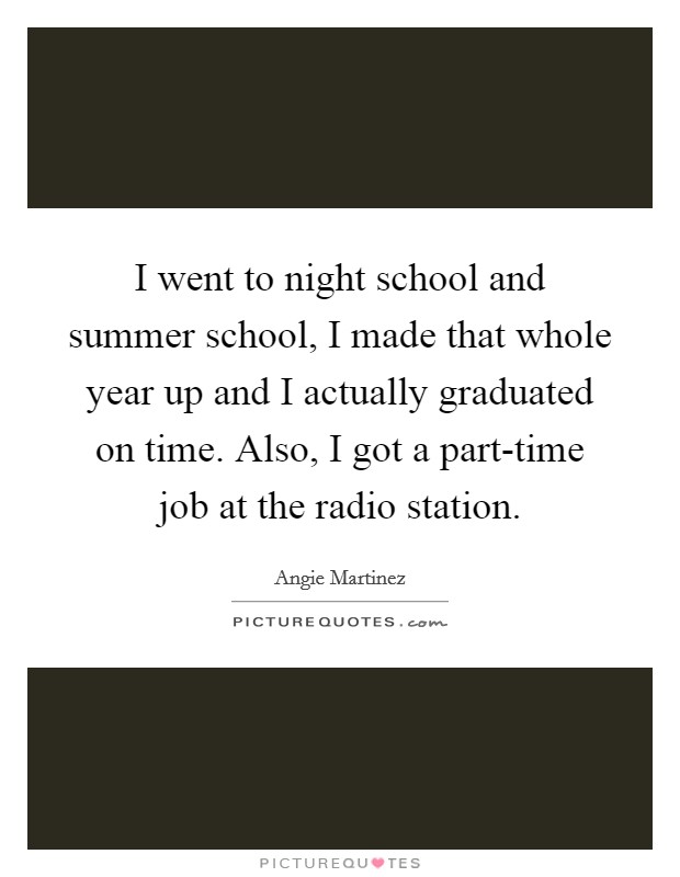 I went to night school and summer school, I made that whole year up and I actually graduated on time. Also, I got a part-time job at the radio station Picture Quote #1
