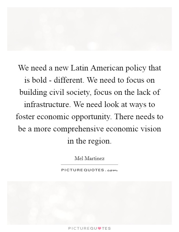 We need a new Latin American policy that is bold - different. We need to focus on building civil society, focus on the lack of infrastructure. We need look at ways to foster economic opportunity. There needs to be a more comprehensive economic vision in the region Picture Quote #1