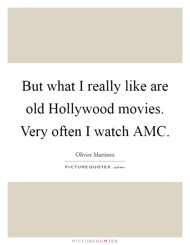 But what I really like are old Hollywood movies. Very often I watch AMC Picture Quote #1