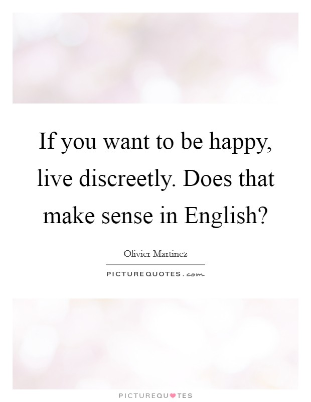 If you want to be happy, live discreetly. Does that make sense in English? Picture Quote #1