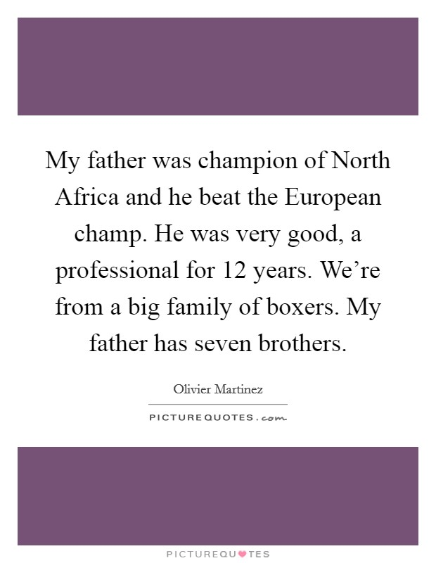 My father was champion of North Africa and he beat the European champ. He was very good, a professional for 12 years. We're from a big family of boxers. My father has seven brothers Picture Quote #1