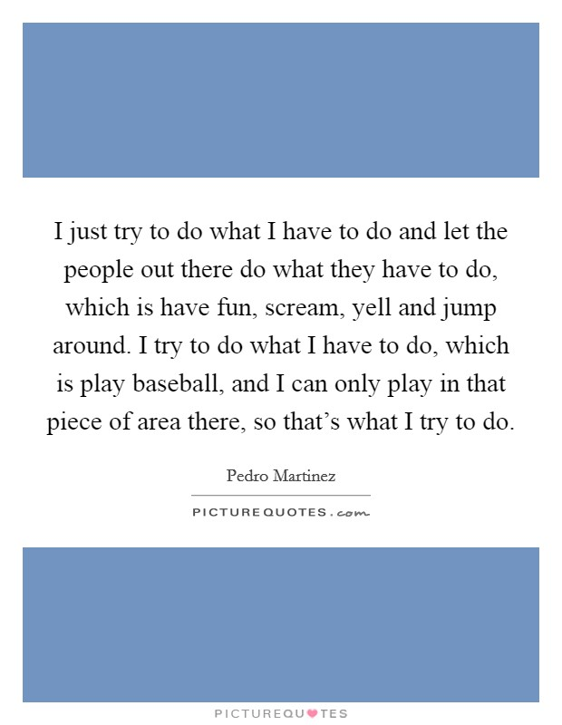 I just try to do what I have to do and let the people out there do what they have to do, which is have fun, scream, yell and jump around. I try to do what I have to do, which is play baseball, and I can only play in that piece of area there, so that's what I try to do Picture Quote #1