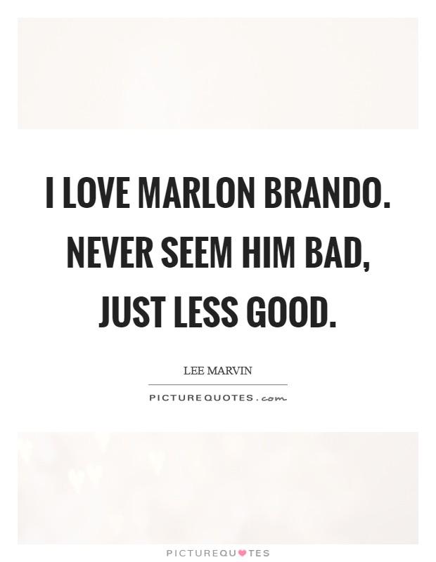 I love Marlon Brando. Never seem him bad, just less good Picture Quote #1