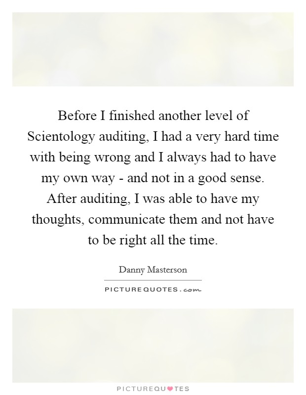Before I finished another level of Scientology auditing, I had a very hard time with being wrong and I always had to have my own way - and not in a good sense. After auditing, I was able to have my thoughts, communicate them and not have to be right all the time Picture Quote #1