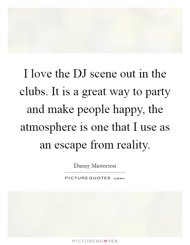 I love the DJ scene out in the clubs. It is a great way to party and make people happy, the atmosphere is one that I use as an escape from reality Picture Quote #1