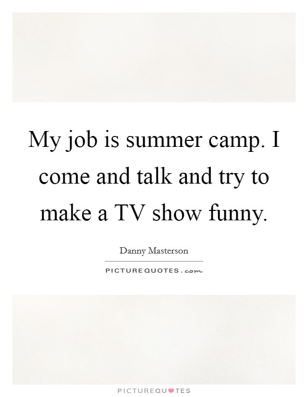 My job is summer camp. I come and talk and try to make a TV show funny Picture Quote #1