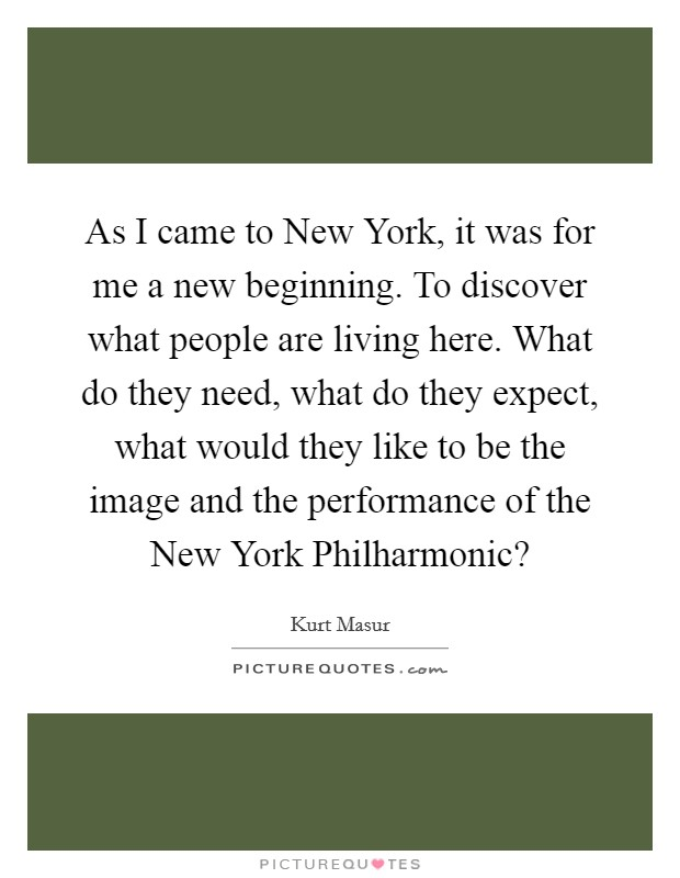 As I came to New York, it was for me a new beginning. To discover what people are living here. What do they need, what do they expect, what would they like to be the image and the performance of the New York Philharmonic? Picture Quote #1
