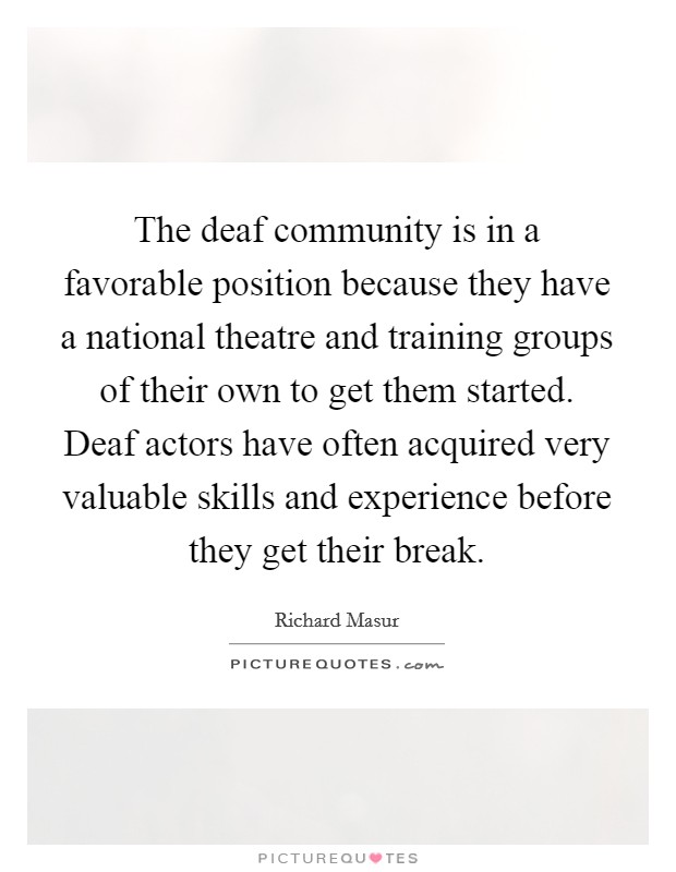 The deaf community is in a favorable position because they have a national theatre and training groups of their own to get them started. Deaf actors have often acquired very valuable skills and experience before they get their break Picture Quote #1