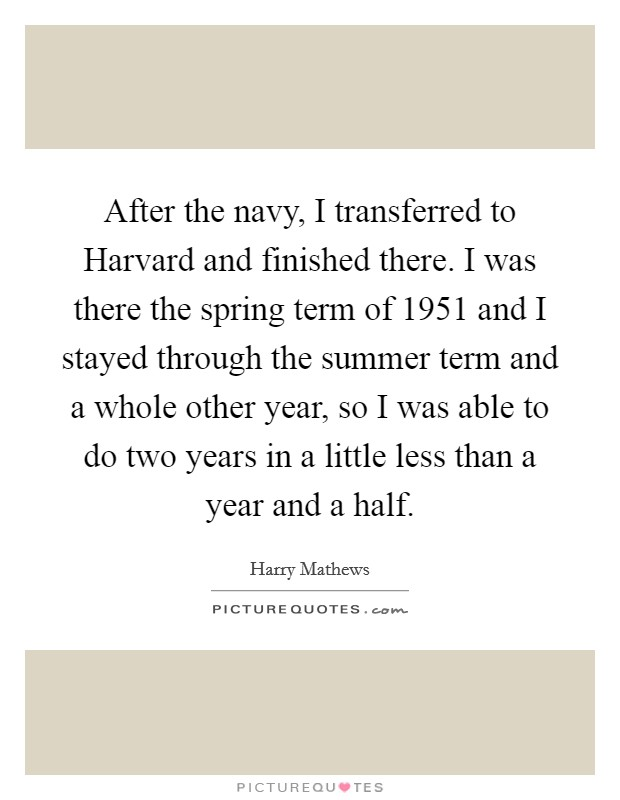 After the navy, I transferred to Harvard and finished there. I was there the spring term of 1951 and I stayed through the summer term and a whole other year, so I was able to do two years in a little less than a year and a half Picture Quote #1