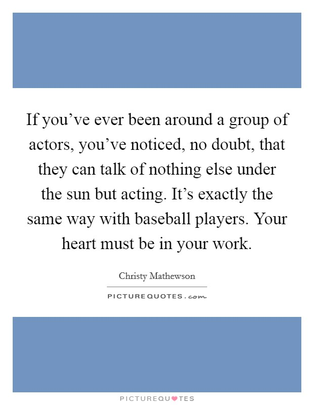 If you've ever been around a group of actors, you've noticed, no doubt, that they can talk of nothing else under the sun but acting. It's exactly the same way with baseball players. Your heart must be in your work Picture Quote #1