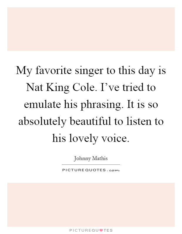 My favorite singer to this day is Nat King Cole. I've tried to emulate his phrasing. It is so absolutely beautiful to listen to his lovely voice Picture Quote #1