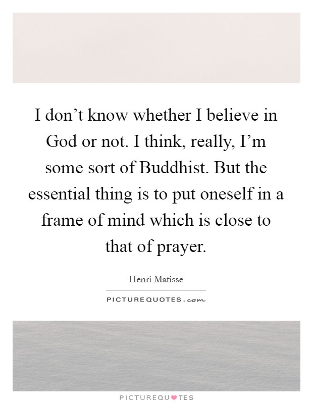 I don't know whether I believe in God or not. I think, really, I'm some sort of Buddhist. But the essential thing is to put oneself in a frame of mind which is close to that of prayer Picture Quote #1