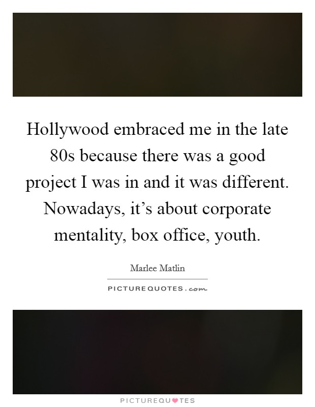 Hollywood embraced me in the late  80s because there was a good project I was in and it was different. Nowadays, it's about corporate mentality, box office, youth Picture Quote #1