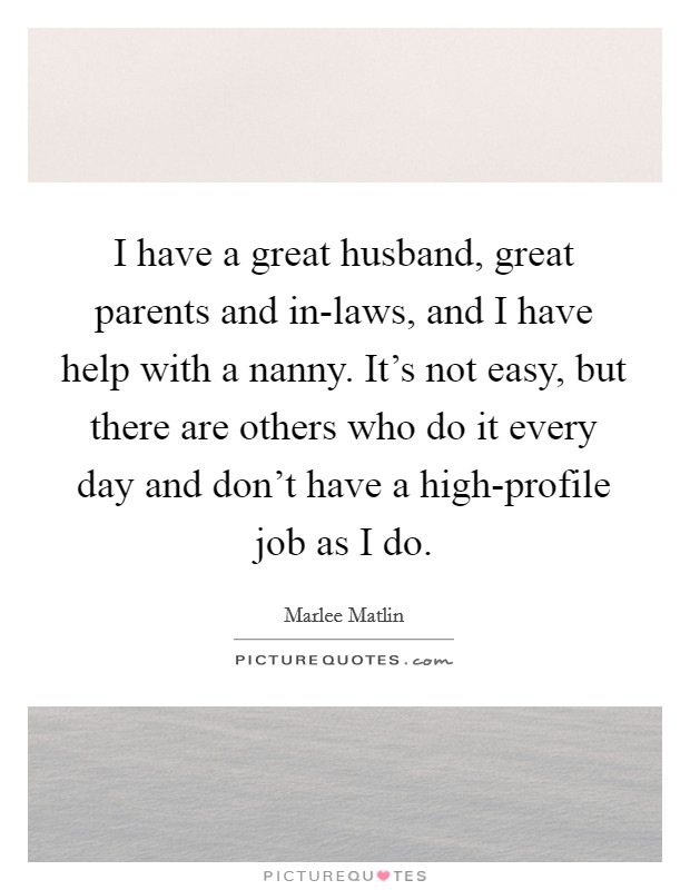 I have a great husband, great parents and in-laws, and I have help with a nanny. It's not easy, but there are others who do it every day and don't have a high-profile job as I do Picture Quote #1