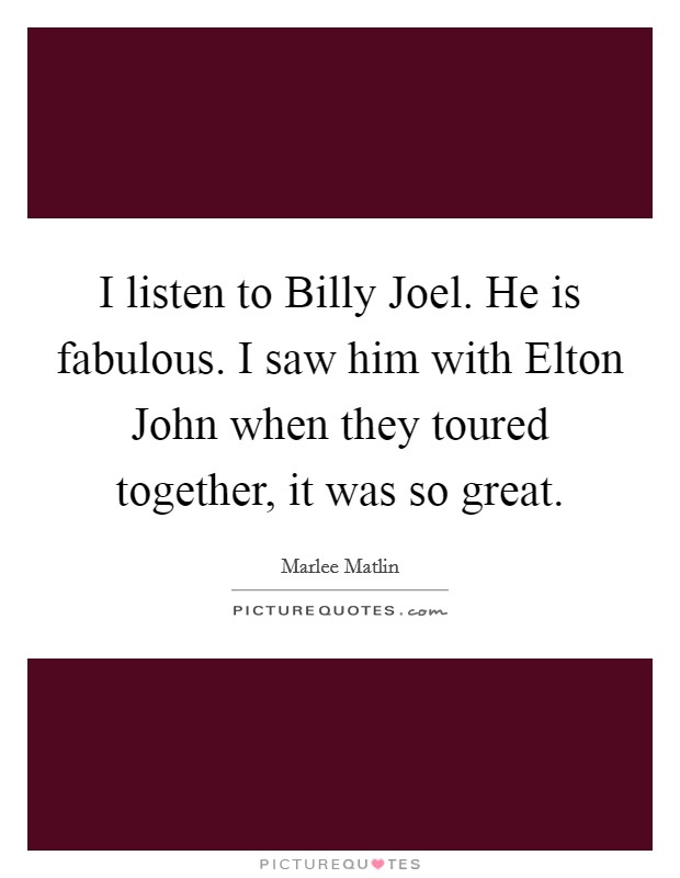 I listen to Billy Joel. He is fabulous. I saw him with Elton John when they toured together, it was so great Picture Quote #1