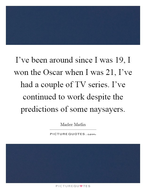 I've been around since I was 19, I won the Oscar when I was 21, I've had a couple of TV series. I've continued to work despite the predictions of some naysayers Picture Quote #1