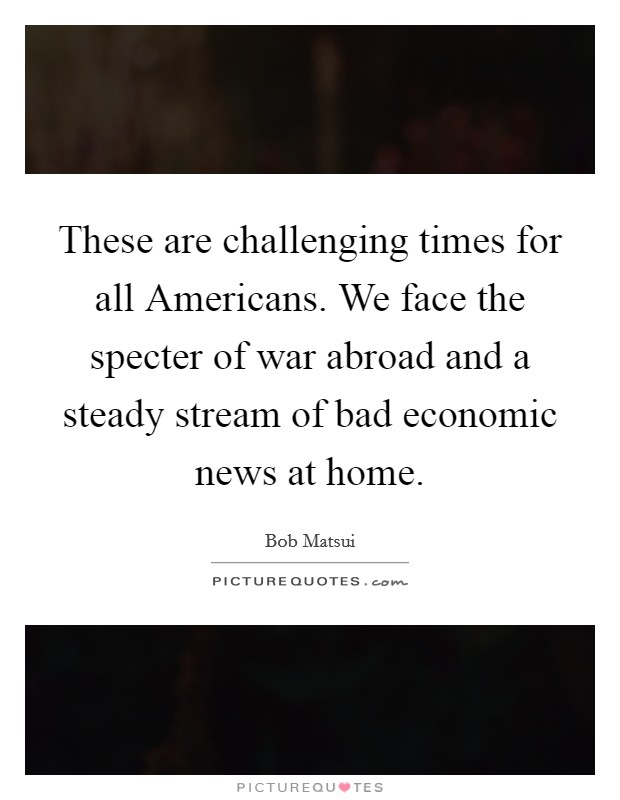 These are challenging times for all Americans. We face the specter of war abroad and a steady stream of bad economic news at home Picture Quote #1