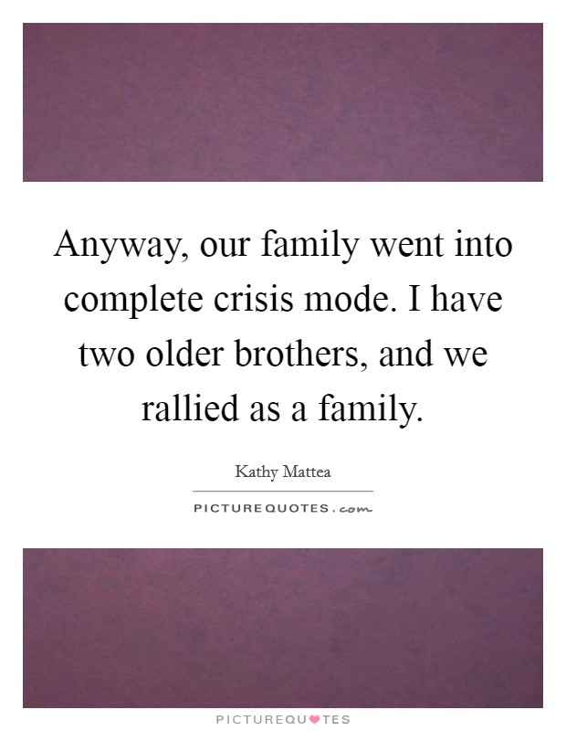 Anyway, our family went into complete crisis mode. I have two older brothers, and we rallied as a family Picture Quote #1