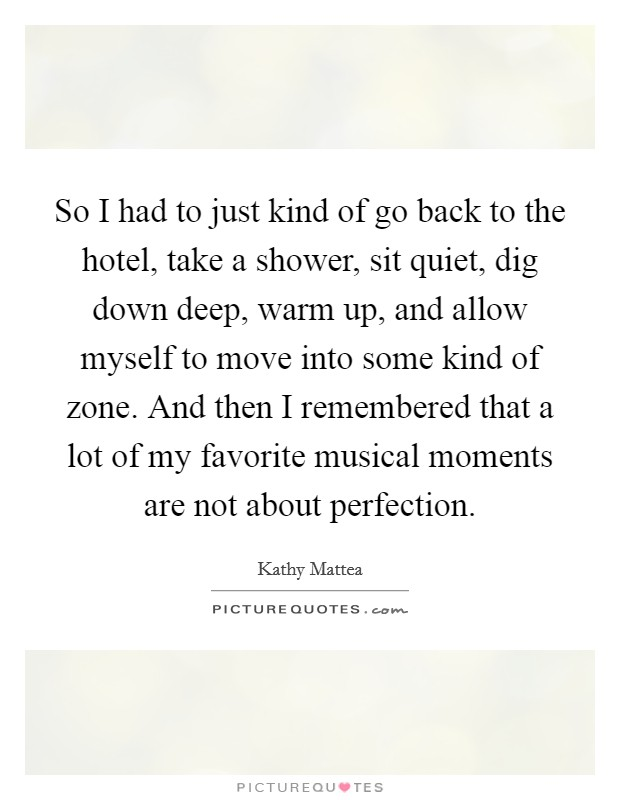 So I had to just kind of go back to the hotel, take a shower, sit quiet, dig down deep, warm up, and allow myself to move into some kind of zone. And then I remembered that a lot of my favorite musical moments are not about perfection Picture Quote #1