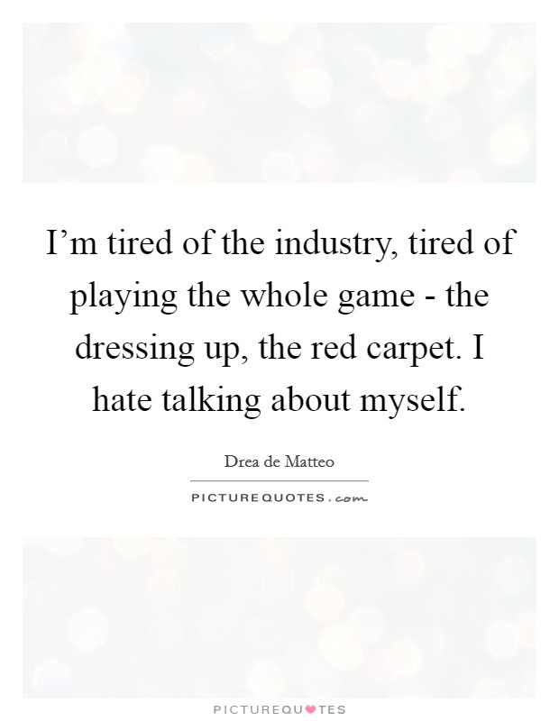 I'm tired of the industry, tired of playing the whole game - the dressing up, the red carpet. I hate talking about myself Picture Quote #1