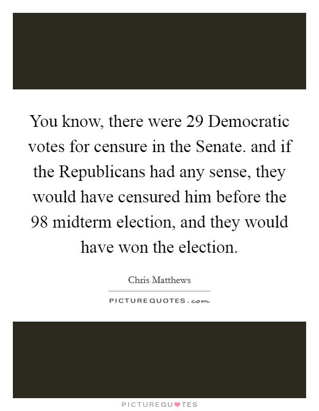 You know, there were 29 Democratic votes for censure in the Senate. and if the Republicans had any sense, they would have censured him before the  98 midterm election, and they would have won the election Picture Quote #1