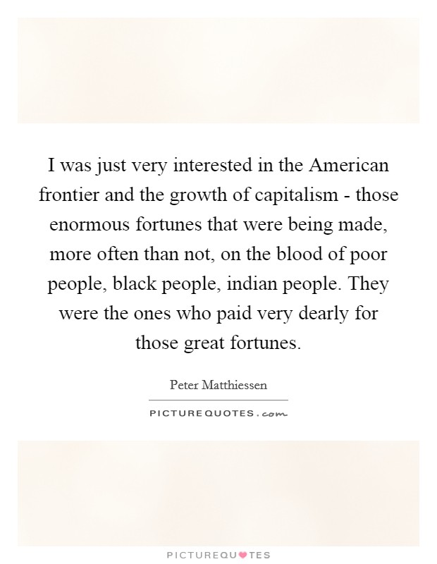 I was just very interested in the American frontier and the growth of capitalism - those enormous fortunes that were being made, more often than not, on the blood of poor people, black people, indian people. They were the ones who paid very dearly for those great fortunes Picture Quote #1
